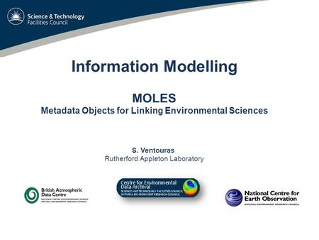 Information Modelling MOLES Metadata Objects for Linking Environmental Sciences S. Ventouras Rutherford Appleton Laboratory.