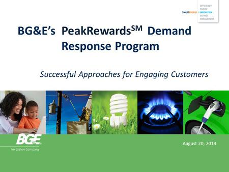 BG&E's PeakRewards SM Demand Response Program Successful Approaches for Engaging Customers August 20, 2014.