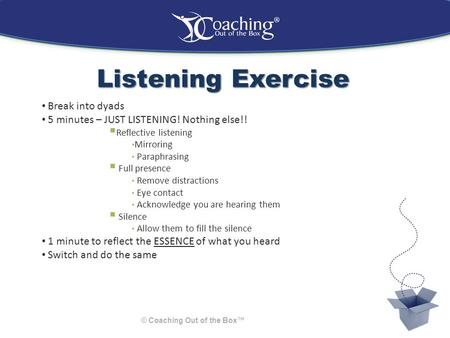 Listening Exercise © Coaching Out of the Box™ Break into dyads 5 minutes – JUST LISTENING! Nothing else!!  Reflective listening Mirroring Paraphrasing.