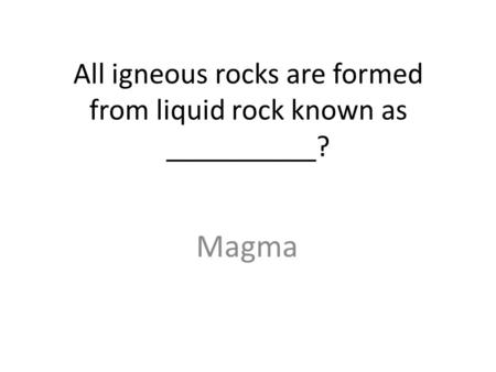 All igneous rocks are formed from liquid rock known as __________? Magma.
