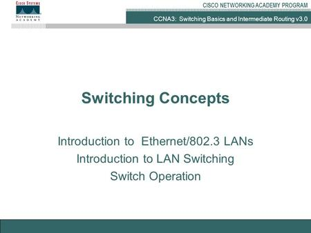 CCNA3: Switching Basics and Intermediate Routing v3.0 CISCO NETWORKING ACADEMY PROGRAM Switching Concepts Introduction to Ethernet/802.3 LANs Introduction.