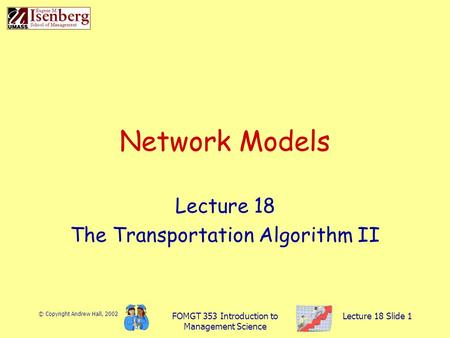 © Copyright Andrew Hall, 2002 FOMGT 353 Introduction to Management Science Lecture 18 Slide 1 Network Models Lecture 18 The Transportation Algorithm II.