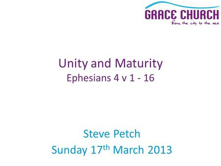 Steve Petch Sunday 17 th March 2013 Unity and Maturity Ephesians 4 v 1 - 16.