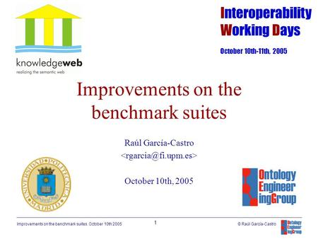 Improvements on the benchmark suites. October 10th 2005 1 © Raúl García-Castro Improvements on the benchmark suites Raúl García-Castro October 10th, 2005.