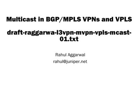 Copyright © 2004 Juniper Networks, Inc. Proprietary and Confidentialwww.juniper.net 1 Multicast in BGP/MPLS VPNs and VPLS draft-raggarwa-l3vpn-mvpn-vpls-mcast-