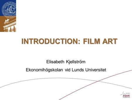 INTRODUCTION: FILM ART Elisabeth Kjellström Ekonomihögskolan vid Lunds Universitet.