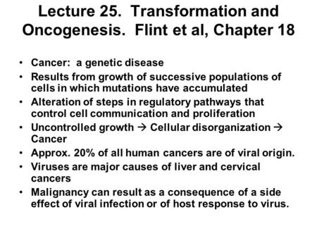 Lecture 25. Transformation and Oncogenesis. Flint et al, Chapter 18 Cancer: a genetic disease Results from growth of successive populations of cells in.