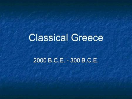 Classical Greece 2000 B.C.E. - 300 B.C.E..