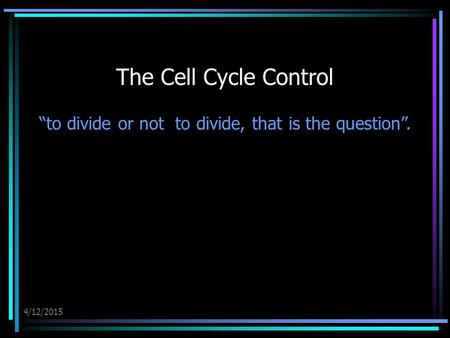 "4/12/2015 The Cell Cycle Control ""to divide or not to divide, that is the question""."