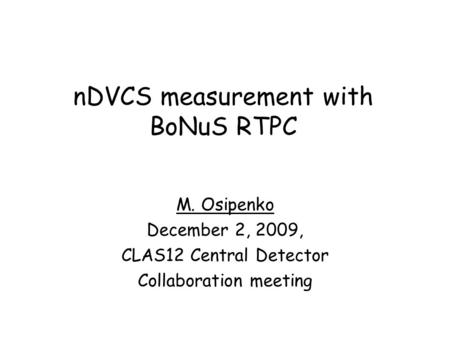 NDVCS measurement with BoNuS RTPC M. Osipenko December 2, 2009, CLAS12 Central Detector Collaboration meeting.