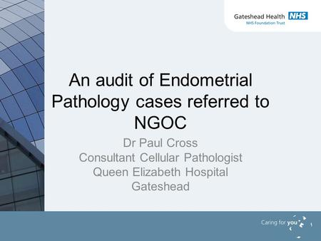 An audit of Endometrial Pathology cases referred to NGOC Dr Paul Cross Consultant Cellular Pathologist Queen Elizabeth Hospital Gateshead.