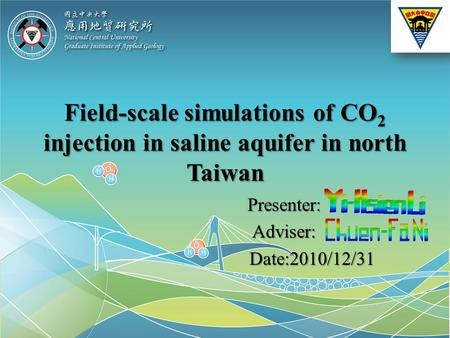 Field-scale simulations of CO 2 injection in saline aquifer in north Taiwan Presenter:Adviser: Date:2010/12/31 Date:2010/12/31.