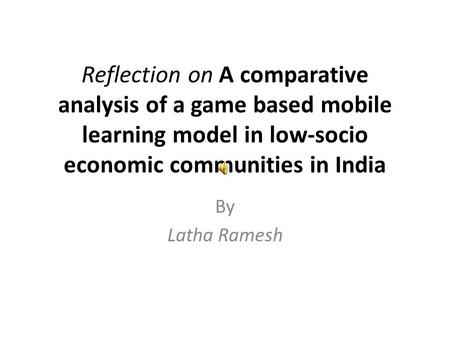 Reflection on A comparative analysis of a game based mobile learning model in low-socio economic communities in India By Latha Ramesh.