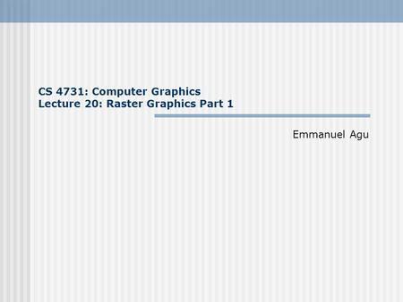 CS 4731: Computer Graphics Lecture 20: Raster Graphics Part 1 Emmanuel Agu.