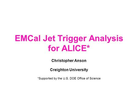EMCal Jet Trigger Analysis for ALICE* Christopher Anson Creighton University *Supported by the U.S. DOE Office of Science.