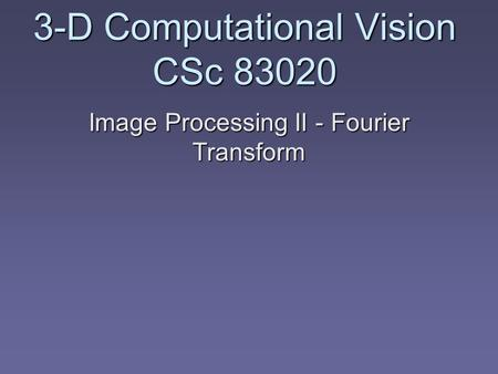 3-D Computational Vision CSc 83020 Image Processing II - Fourier Transform.