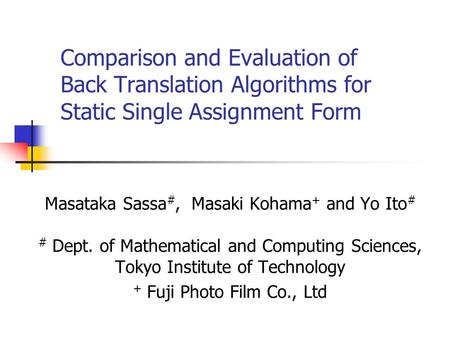 Comparison and Evaluation of Back Translation Algorithms for Static Single Assignment Form Masataka Sassa #, Masaki Kohama + and Yo Ito # # Dept. of Mathematical.