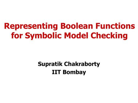 Representing Boolean Functions for Symbolic Model Checking Supratik Chakraborty IIT Bombay.