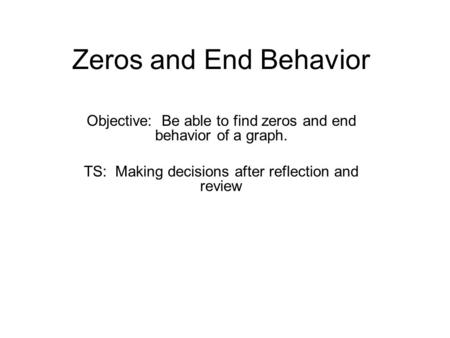 Zeros and End Behavior Objective: Be able to find zeros and end behavior of a graph. TS: Making decisions after reflection and review.
