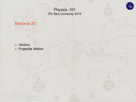 Motion in 2D o Vectors o Projectile Motion Physics -101 Piri Reis University 2010.
