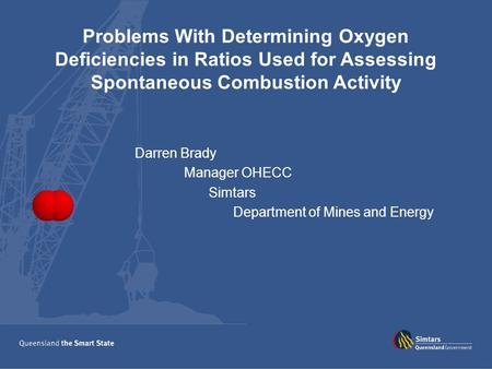 Problems With Determining Oxygen Deficiencies in Ratios Used for Assessing Spontaneous Combustion Activity Darren Brady Manager OHECC Simtars Department.