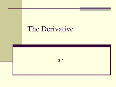 The Derivative 3.1. Calculus Derivative – instantaneous rate of change of one variable wrt another. Differentiation – process of finding the derivative.