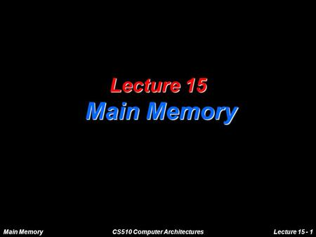 Main MemoryCS510 Computer ArchitecturesLecture 15 - 1 Lecture 15 Main Memory.