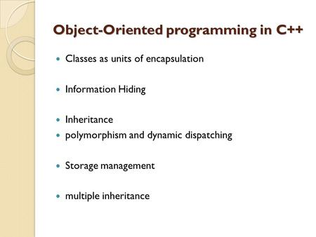 Object-Oriented programming in C++ Classes as units of encapsulation Information Hiding Inheritance polymorphism and dynamic dispatching Storage management.
