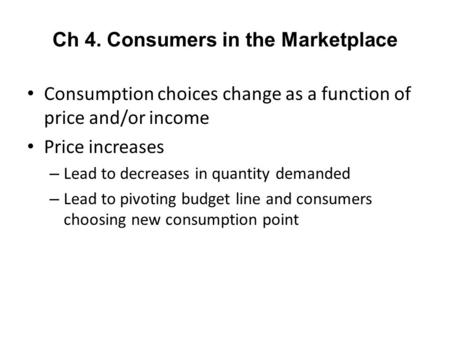 Ch 4. Consumers in the Marketplace Consumption choices change as a function of price and/or income Price increases – Lead to decreases in quantity demanded.