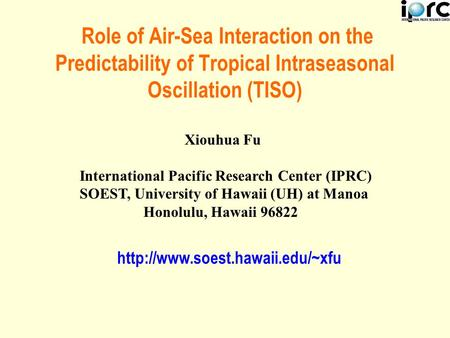 Role of Air-Sea Interaction on the Predictability of Tropical Intraseasonal Oscillation (TISO) Xiouhua Fu International Pacific Research Center (IPRC)