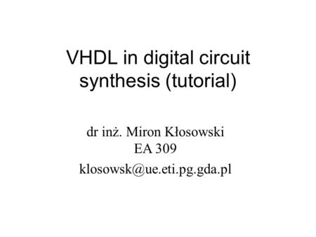 VHDL in digital circuit synthesis (<strong>tutorial</strong>) dr inż. Miron Kłosowski EA 309