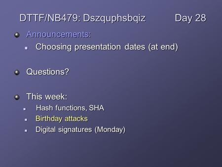 Announcements: Choosing presentation dates (at end) Choosing presentation dates (at end)Questions? This week: Hash functions, SHA Hash functions, SHA Birthday.