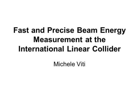 Fast and Precise Beam Energy Measurement at the International Linear Collider Michele Viti.