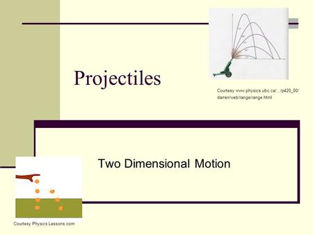Projectiles Two Dimensional Motion Courtesy www.physics.ubc.ca/.../p420_00/ darren/web/range/range.html Courtesy Physics Lessons.com.