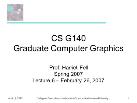 College of Computer and Information Science, Northeastern UniversityApril 12, 20151 CS G140 Graduate Computer Graphics Prof. Harriet Fell Spring 2007 Lecture.