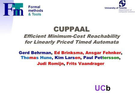 Formal methods & Tools UCb CUPPAAL CUPPAAL Efficient Minimum-Cost Reachability for Linearly Priced Timed Automata Gerd Behrman, Ed Brinksma, Ansgar Fehnker,