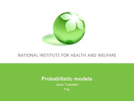 Probabilistic models Jouni Tuomisto THL. Outline Deterministic models with probabilistic parameters Hierarchical Bayesian models Bayesian belief nets.