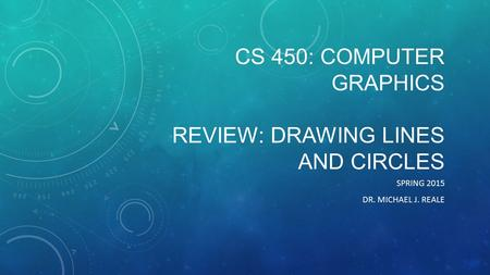 CS 450: COMPUTER GRAPHICS REVIEW: DRAWING LINES AND CIRCLES SPRING 2015 DR. MICHAEL J. REALE.