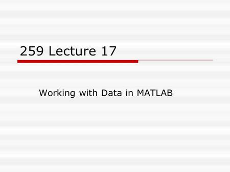 259 Lecture 17 Working with Data in MATLAB. Overview  In this lecture, we'll look at some commands that are useful for working with data!  fzero  sum,
