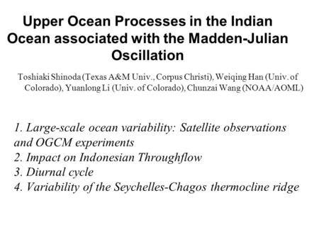 Upper Ocean Processes in the Indian Ocean associated with the Madden-Julian Oscillation Toshiaki Shinoda (Texas A&M Univ., Corpus Christi), Weiqing Han.