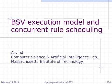 BSV execution model and concurrent rule scheduling Arvind Computer Science & Artificial Intelligence Lab. Massachusetts Institute of Technology February.