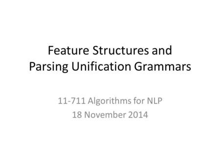 Feature Structures and Parsing Unification Grammars 11-711 Algorithms for NLP 18 November 2014.