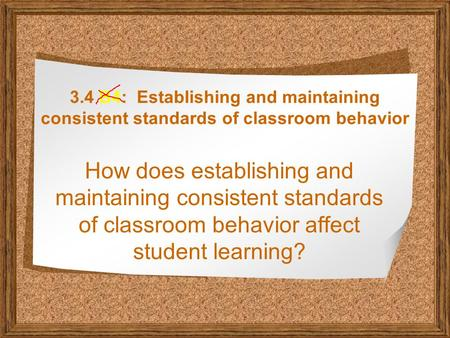3.4 B4: Establishing and maintaining consistent standards of classroom behavior How does establishing and maintaining consistent standards of classroom.