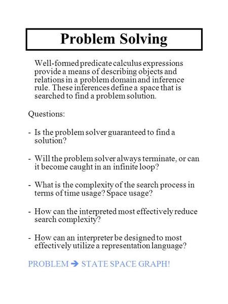 Problem Solving Well-formed predicate calculus expressions provide a means of describing objects and relations in a problem domain and inference rule.