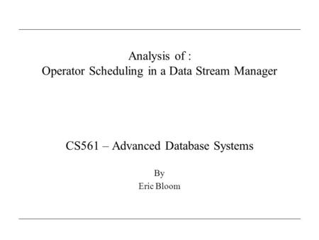 Analysis of : Operator Scheduling in a Data Stream Manager CS561 – Advanced Database Systems By Eric Bloom.