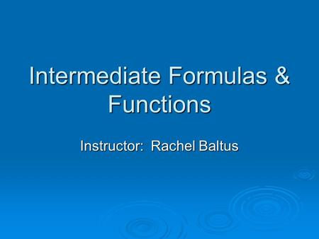 Intermediate Formulas & Functions Instructor: Rachel Baltus.