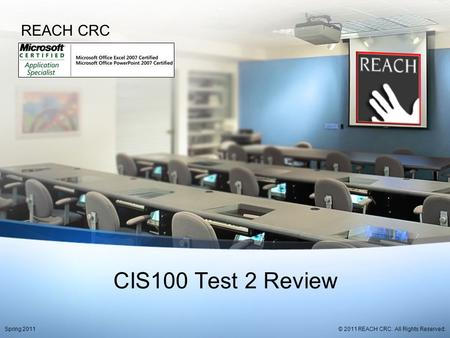 CIS100 Test 2 Review REACH CRC © 2011 REACH CRC. All Rights Reserved.Spring 2011.