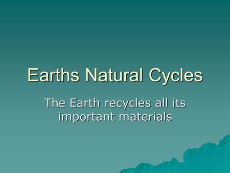 Earths Natural Cycles The Earth recycles all its important materials.