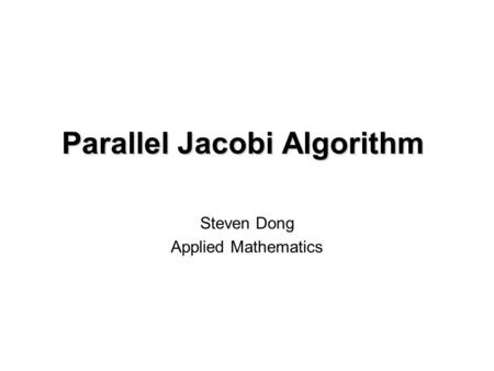 Parallel Jacobi Algorithm Steven Dong Applied Mathematics.