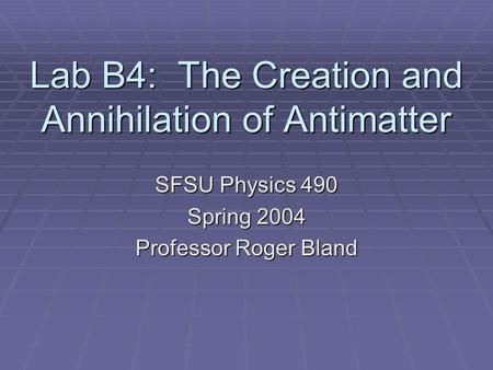 Lab B4: The Creation and Annihilation of Antimatter SFSU Physics 490 Spring 2004 Professor Roger Bland.